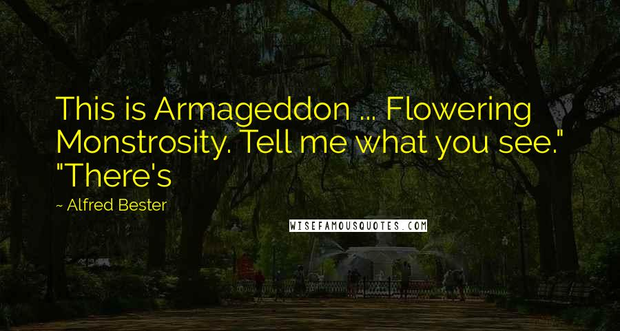 """Alfred Bester quotes: This is Armageddon ... Flowering Monstrosity. Tell me what you see."""" """"There's"""