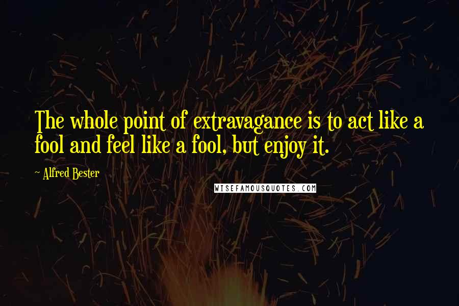 Alfred Bester quotes: The whole point of extravagance is to act like a fool and feel like a fool, but enjoy it.