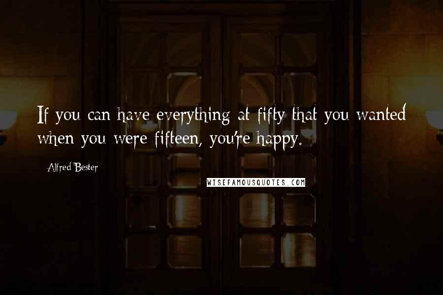 Alfred Bester quotes: If you can have everything at fifty that you wanted when you were fifteen, you're happy.