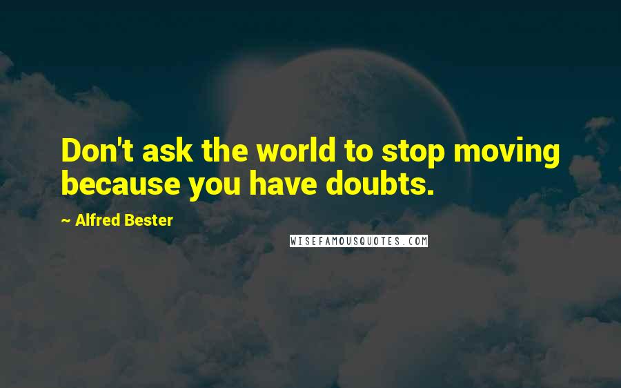Alfred Bester quotes: Don't ask the world to stop moving because you have doubts.