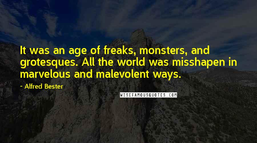 Alfred Bester quotes: It was an age of freaks, monsters, and grotesques. All the world was misshapen in marvelous and malevolent ways.