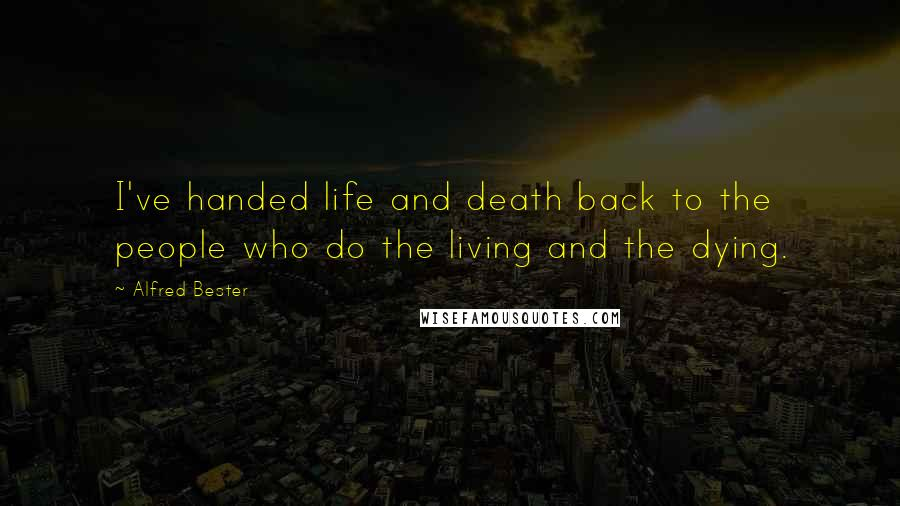 Alfred Bester quotes: I've handed life and death back to the people who do the living and the dying.