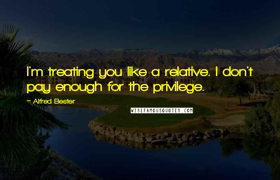 Alfred Bester quotes: I'm treating you like a relative. I don't pay enough for the privilege.