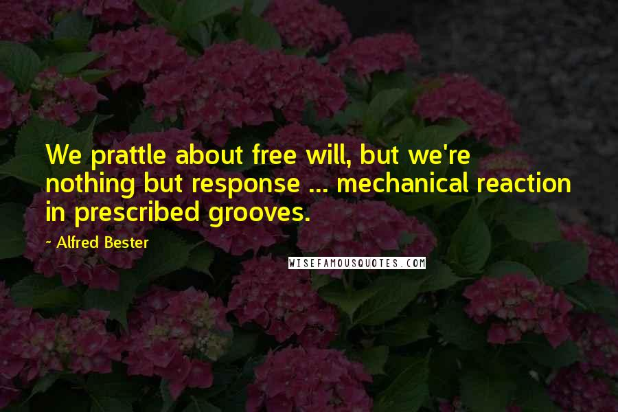 Alfred Bester quotes: We prattle about free will, but we're nothing but response ... mechanical reaction in prescribed grooves.