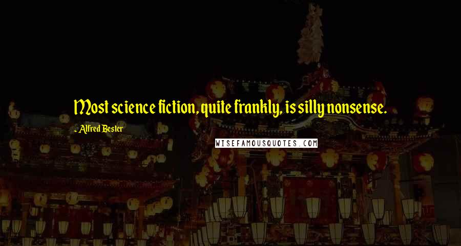 Alfred Bester quotes: Most science fiction, quite frankly, is silly nonsense.
