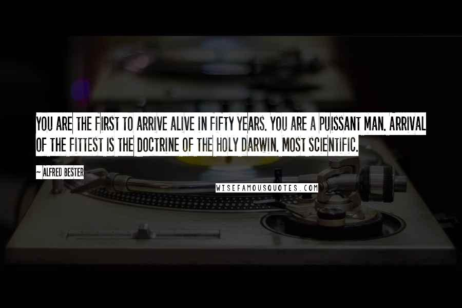Alfred Bester quotes: You are the first to arrive alive in fifty years. You are a puissant man. Arrival of the fittest is the doctrine of the Holy Darwin. Most scientific.
