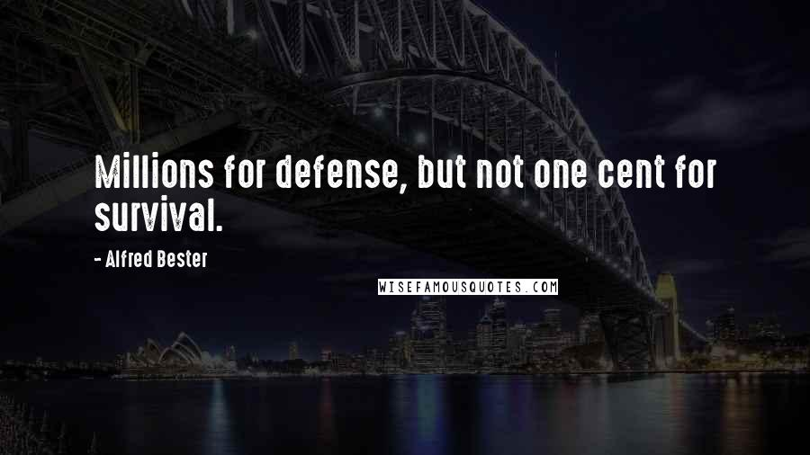 Alfred Bester quotes: Millions for defense, but not one cent for survival.