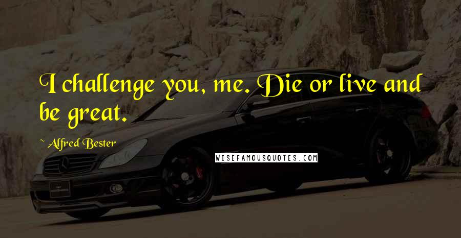 Alfred Bester quotes: I challenge you, me. Die or live and be great.