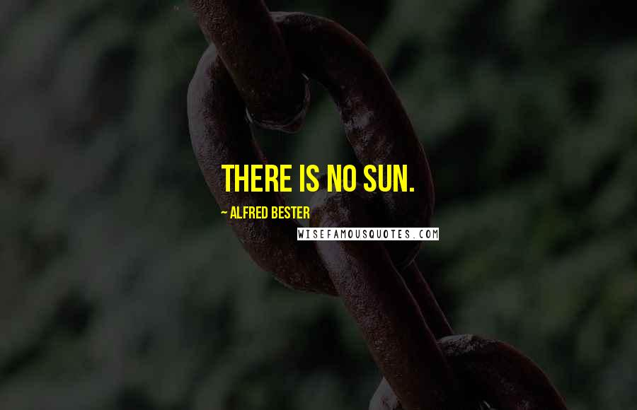 Alfred Bester quotes: There is no sun.