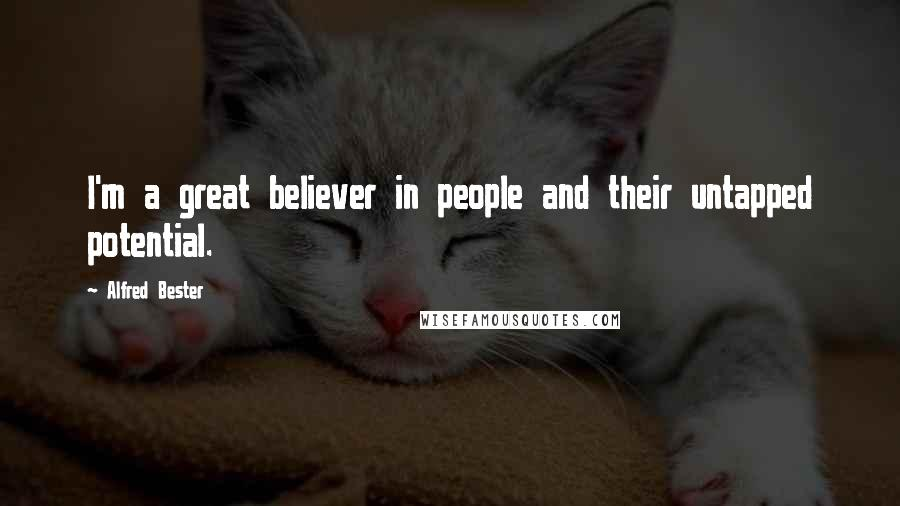 Alfred Bester quotes: I'm a great believer in people and their untapped potential.