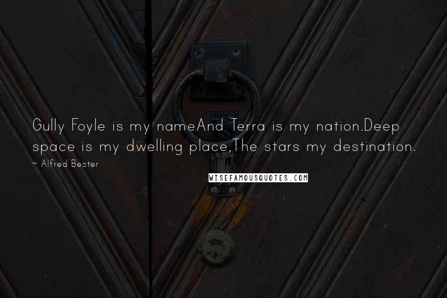 Alfred Bester quotes: Gully Foyle is my nameAnd Terra is my nation.Deep space is my dwelling place,The stars my destination.