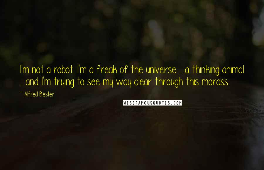 Alfred Bester quotes: I'm not a robot. I'm a freak of the universe ... a thinking animal ... and I'm trying to see my way clear through this morass.