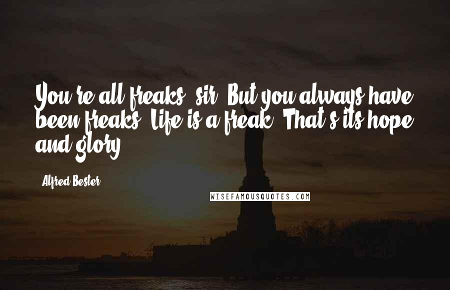 Alfred Bester quotes: You're all freaks, sir. But you always have been freaks. Life is a freak. That's its hope and glory.