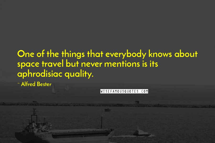 Alfred Bester quotes: One of the things that everybody knows about space travel but never mentions is its aphrodisiac quality.