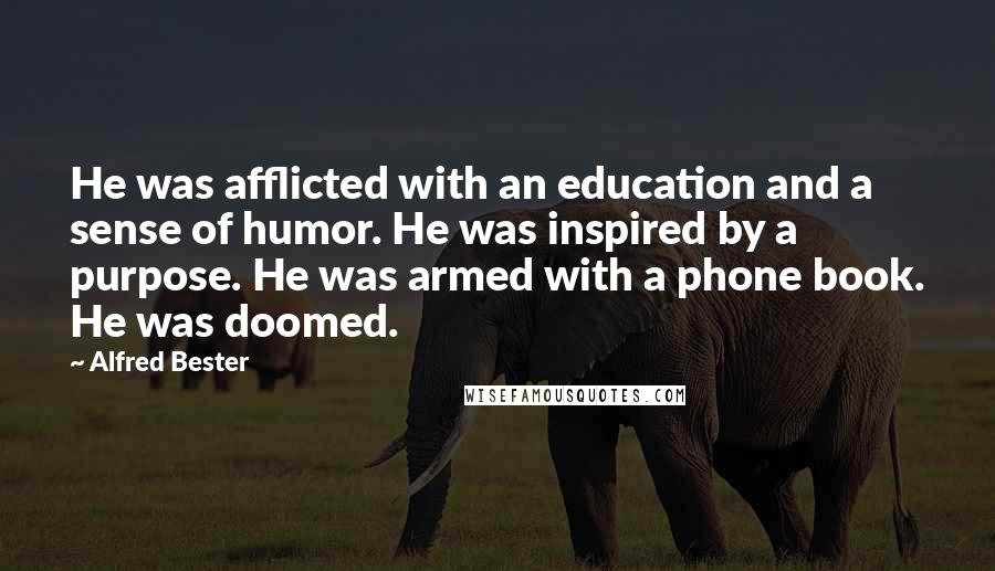 Alfred Bester quotes: He was afflicted with an education and a sense of humor. He was inspired by a purpose. He was armed with a phone book. He was doomed.