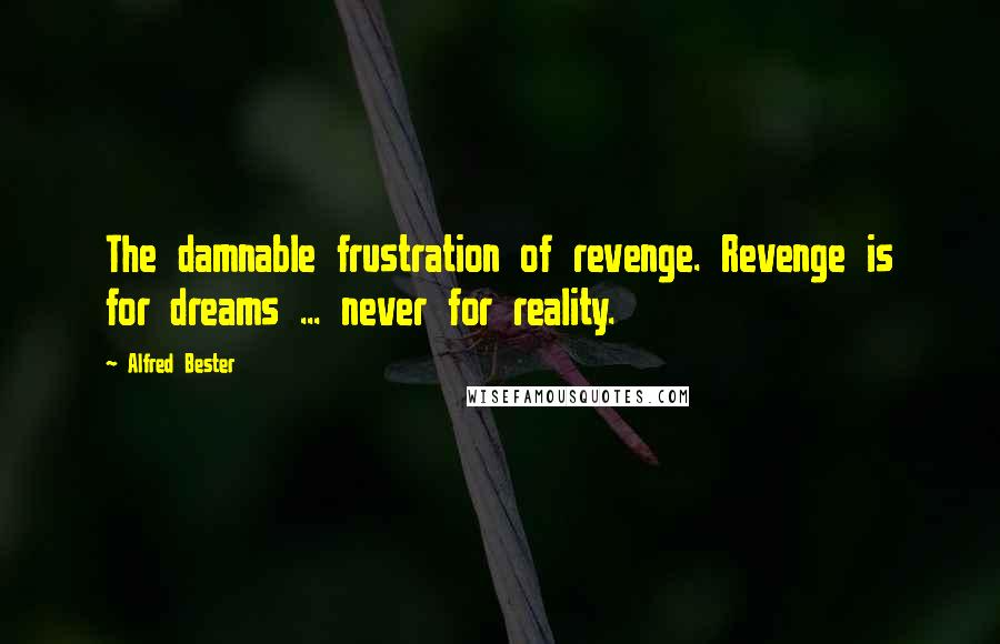 Alfred Bester quotes: The damnable frustration of revenge. Revenge is for dreams ... never for reality.