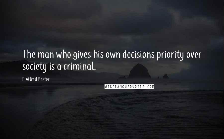 Alfred Bester quotes: The man who gives his own decisions priority over society is a criminal.