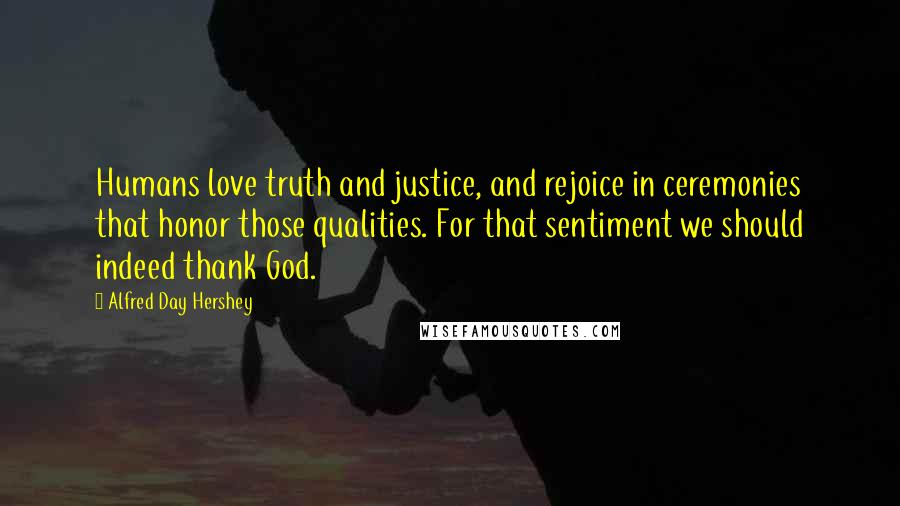Alfred Day Hershey quotes: Humans love truth and justice, and rejoice in ceremonies that honor those qualities. For that sentiment we should indeed thank God.