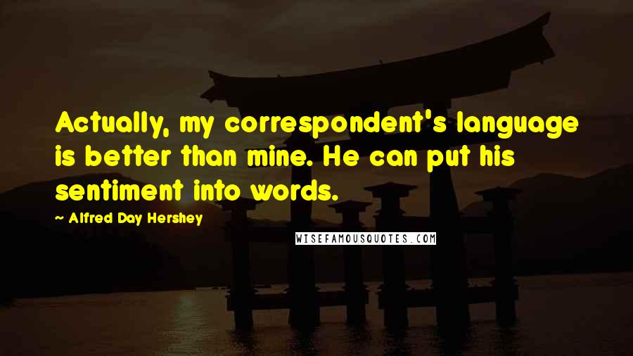 Alfred Day Hershey quotes: Actually, my correspondent's language is better than mine. He can put his sentiment into words.
