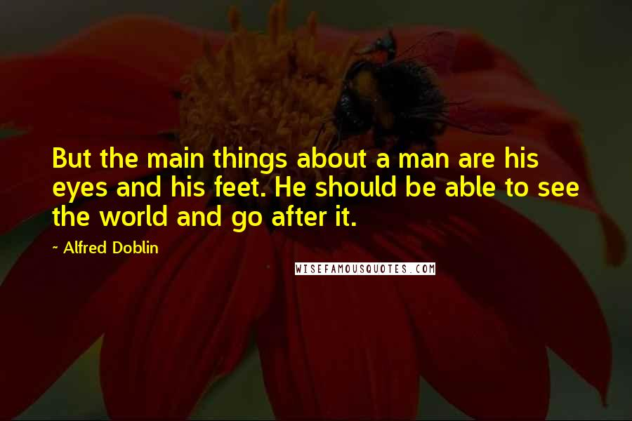 Alfred Doblin quotes: But the main things about a man are his eyes and his feet. He should be able to see the world and go after it.