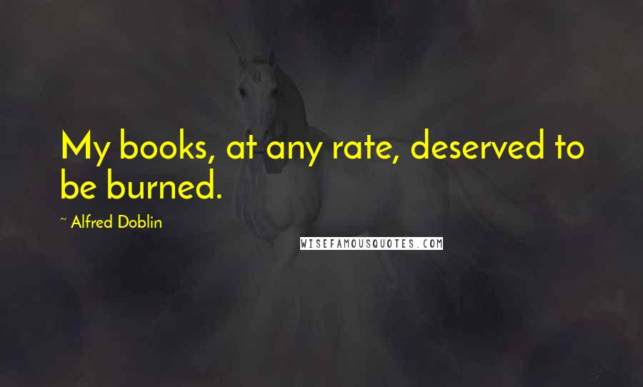 Alfred Doblin quotes: My books, at any rate, deserved to be burned.