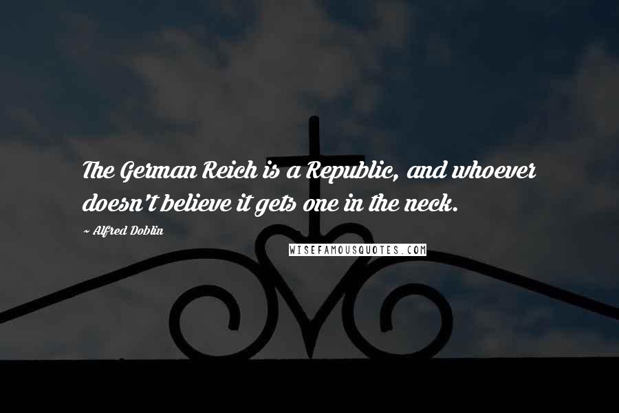 Alfred Doblin quotes: The German Reich is a Republic, and whoever doesn't believe it gets one in the neck.