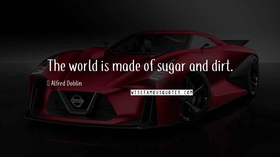 Alfred Doblin quotes: The world is made of sugar and dirt.