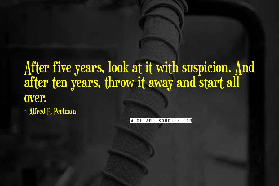Alfred E. Perlman quotes: After five years, look at it with suspicion. And after ten years, throw it away and start all over.