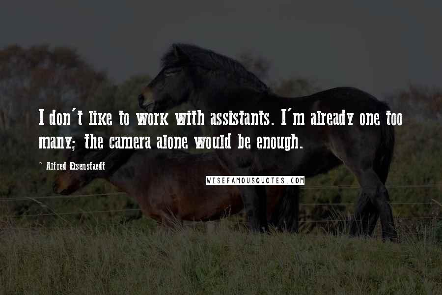 Alfred Eisenstaedt quotes: I don't like to work with assistants. I'm already one too many; the camera alone would be enough.