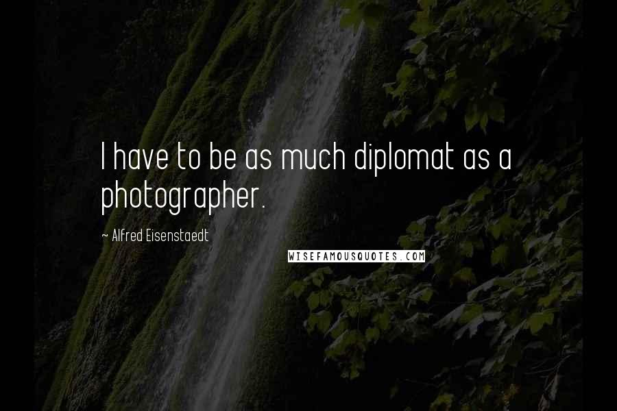 Alfred Eisenstaedt quotes: I have to be as much diplomat as a photographer.