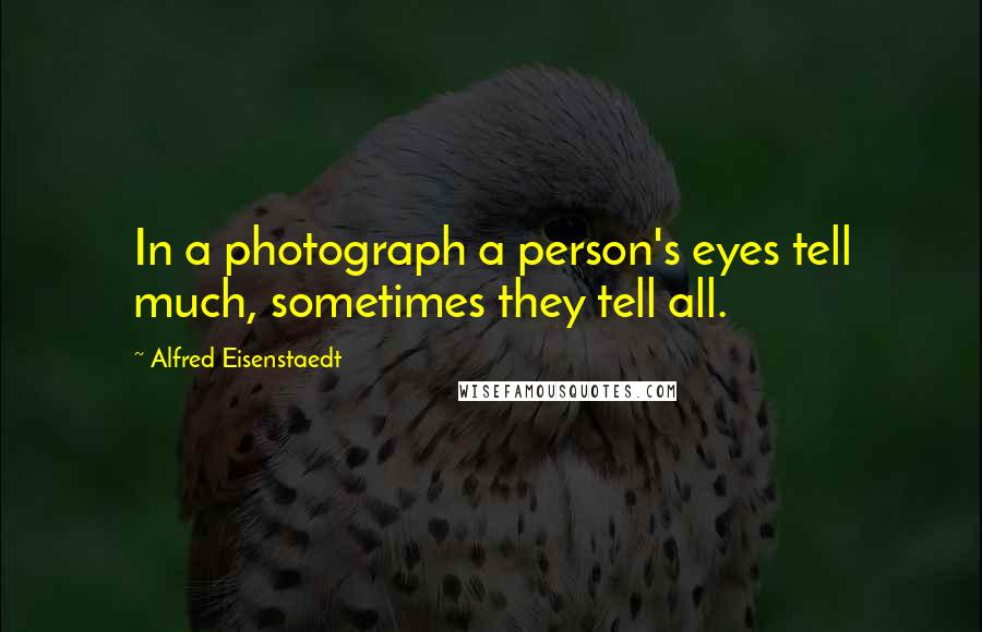 Alfred Eisenstaedt quotes: In a photograph a person's eyes tell much, sometimes they tell all.
