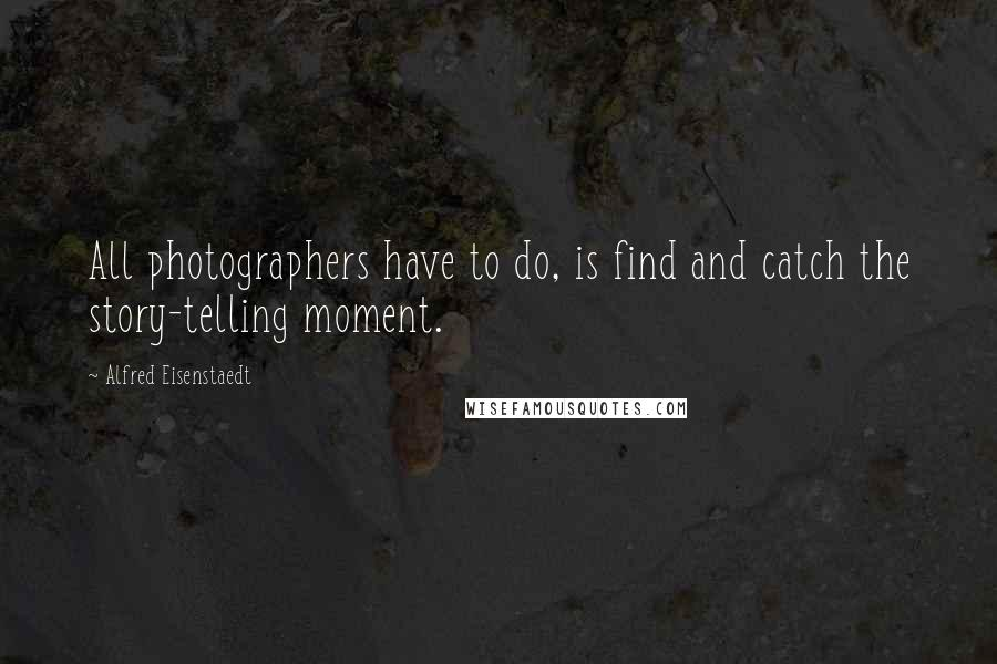 Alfred Eisenstaedt quotes: All photographers have to do, is find and catch the story-telling moment.