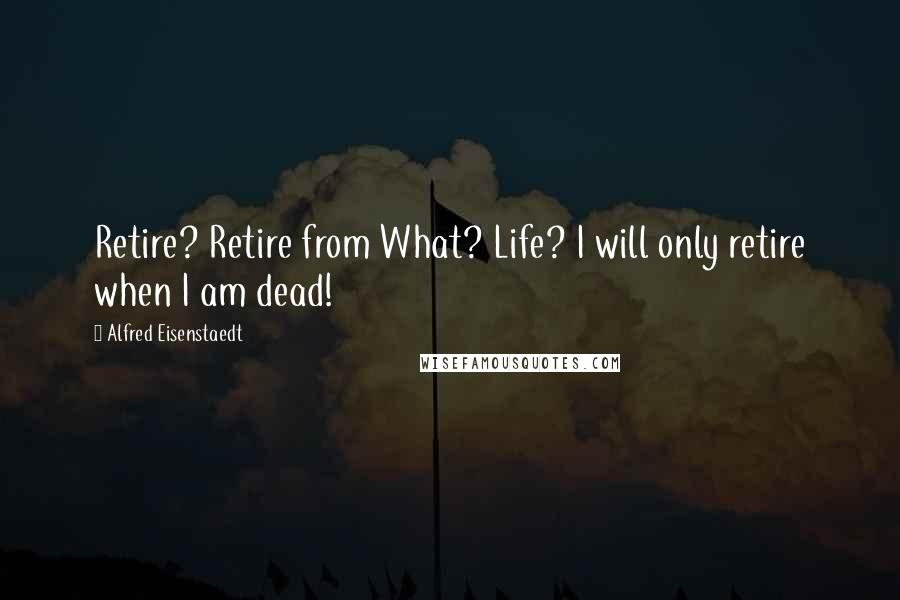 Alfred Eisenstaedt quotes: Retire? Retire from What? Life? I will only retire when I am dead!