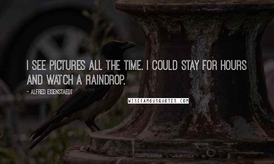 Alfred Eisenstaedt quotes: I see pictures all the time. I could stay for hours and watch a raindrop.