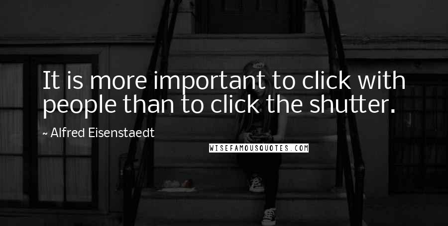 Alfred Eisenstaedt quotes: It is more important to click with people than to click the shutter.