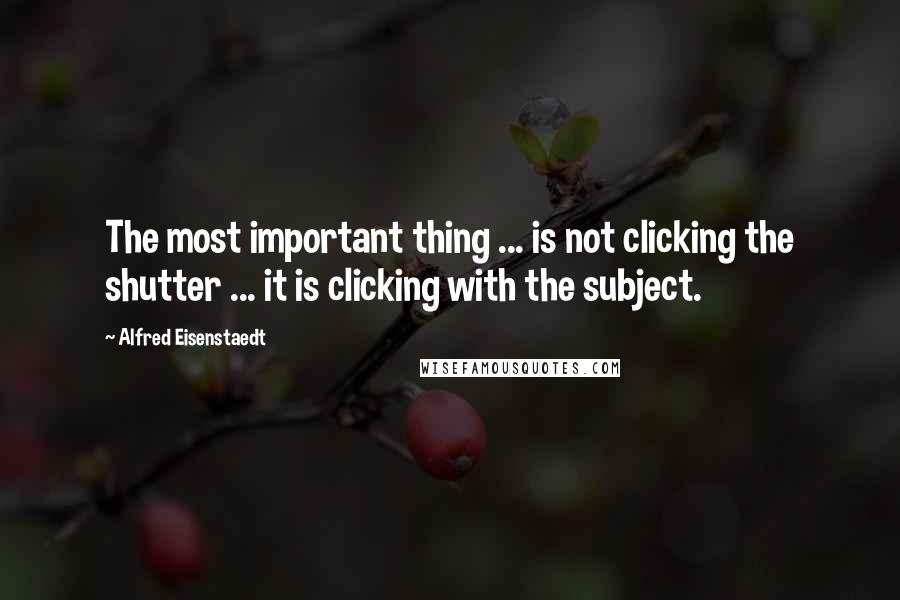 Alfred Eisenstaedt quotes: The most important thing ... is not clicking the shutter ... it is clicking with the subject.