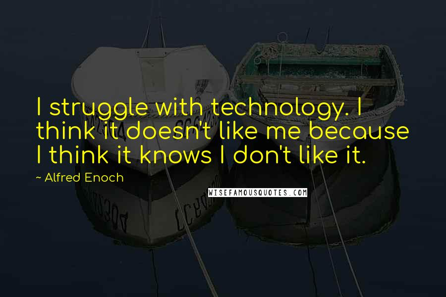 Alfred Enoch quotes: I struggle with technology. I think it doesn't like me because I think it knows I don't like it.