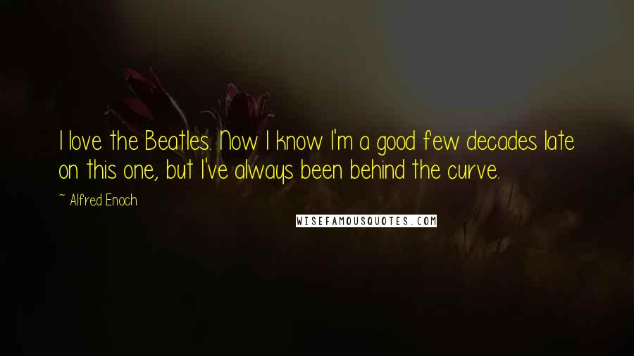 Alfred Enoch quotes: I love the Beatles. Now I know I'm a good few decades late on this one, but I've always been behind the curve.