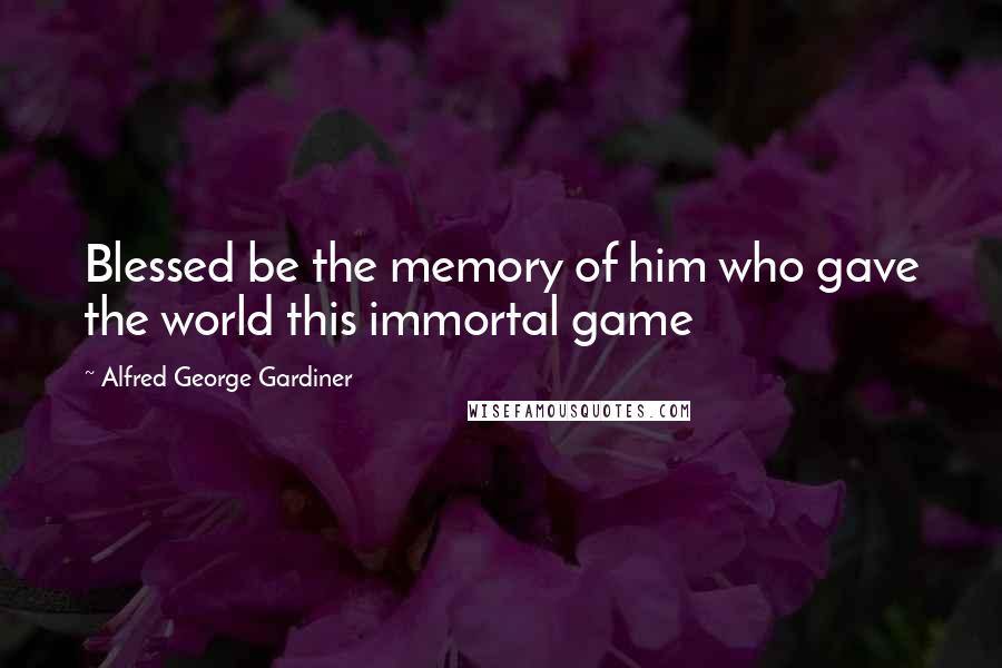 Alfred George Gardiner quotes: Blessed be the memory of him who gave the world this immortal game