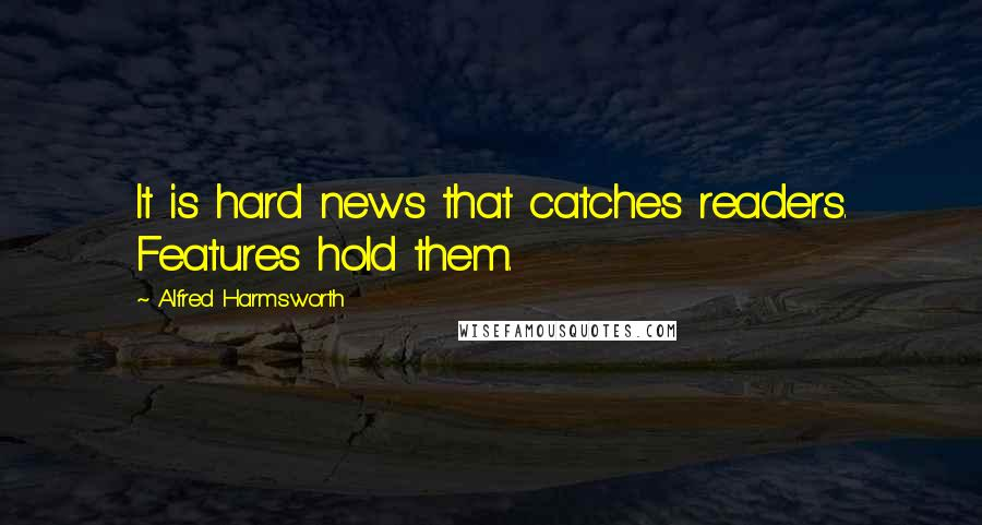 Alfred Harmsworth quotes: It is hard news that catches readers. Features hold them.