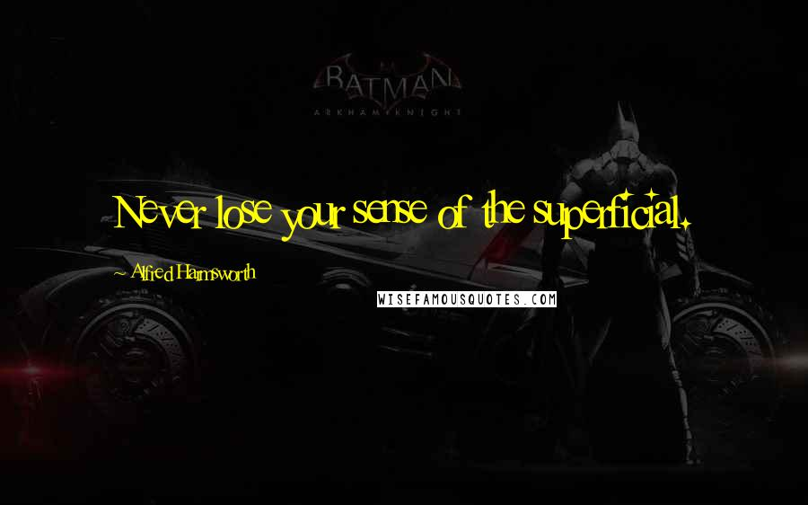Alfred Harmsworth quotes: Never lose your sense of the superficial.