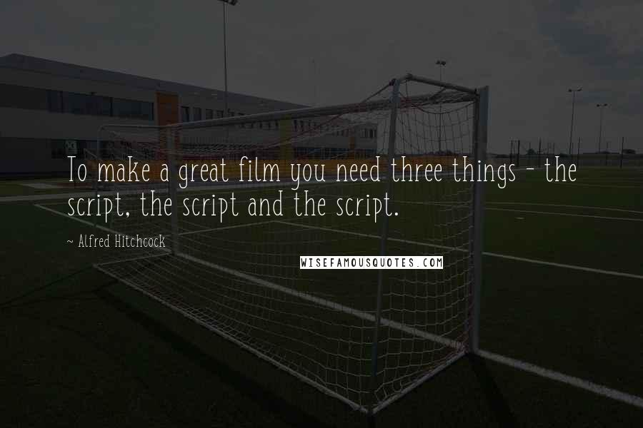 Alfred Hitchcock quotes: To make a great film you need three things - the script, the script and the script.