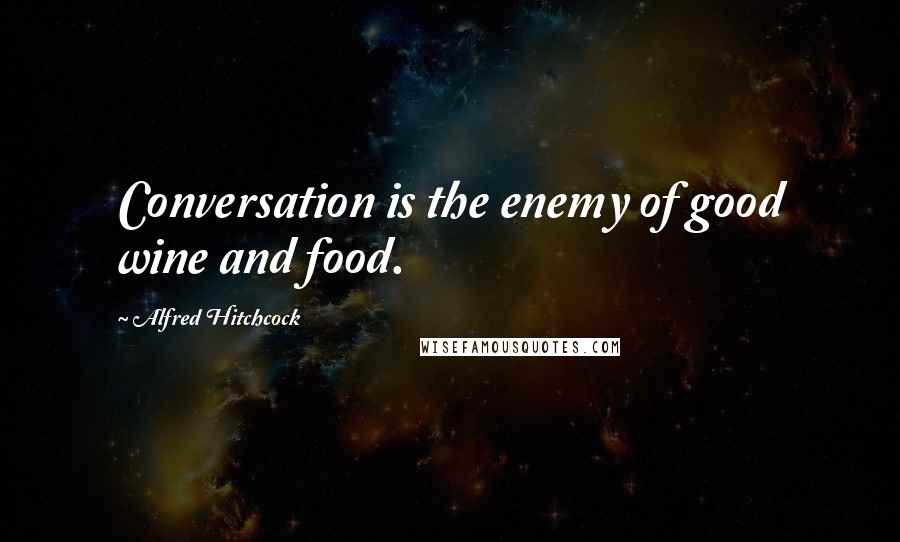 Alfred Hitchcock quotes: Conversation is the enemy of good wine and food.