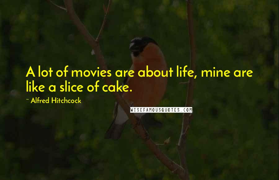 Alfred Hitchcock quotes: A lot of movies are about life, mine are like a slice of cake.
