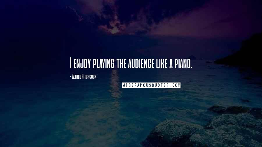 Alfred Hitchcock quotes: I enjoy playing the audience like a piano.