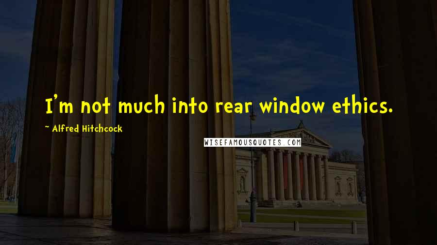 Alfred Hitchcock quotes: I'm not much into rear window ethics.