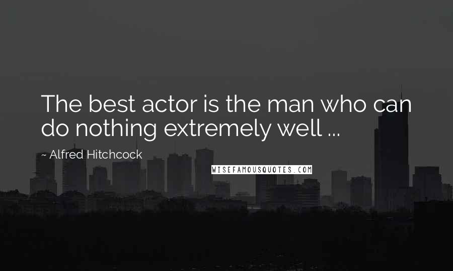 Alfred Hitchcock quotes: The best actor is the man who can do nothing extremely well ...