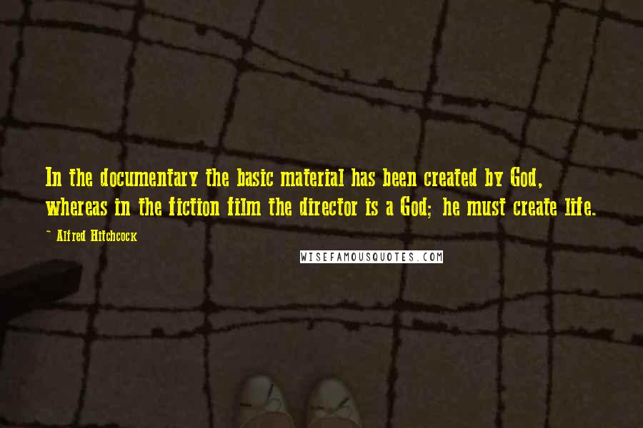 Alfred Hitchcock quotes: In the documentary the basic material has been created by God, whereas in the fiction film the director is a God; he must create life.