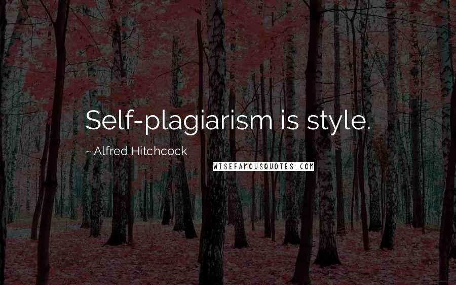 Alfred Hitchcock quotes: Self-plagiarism is style.