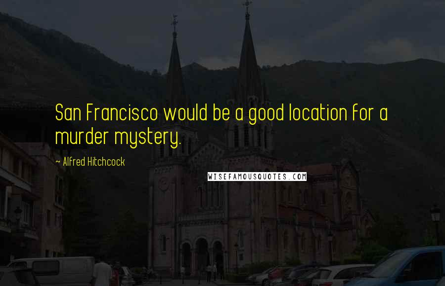 Alfred Hitchcock quotes: San Francisco would be a good location for a murder mystery.
